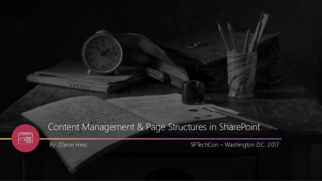 Content Management & Page Structures in SharePoint By: D'arce Hess SPTechCon – Washington D.C. 2017