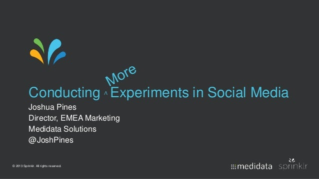 © 2013 Sprinklr. All rights reserved. Conducting ∧ Experiments in Social Media Joshua Pines Director, EMEA Marketing Medid...