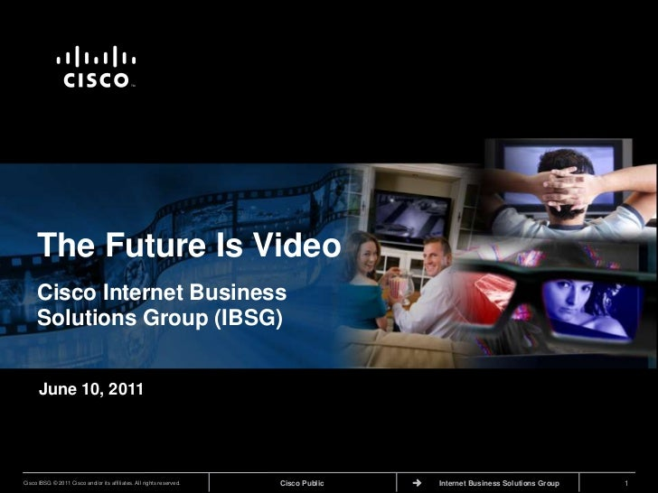 The Future Is Video<br />Cisco Internet Business Solutions Group (IBSG)<br />June 10, 2011<br />