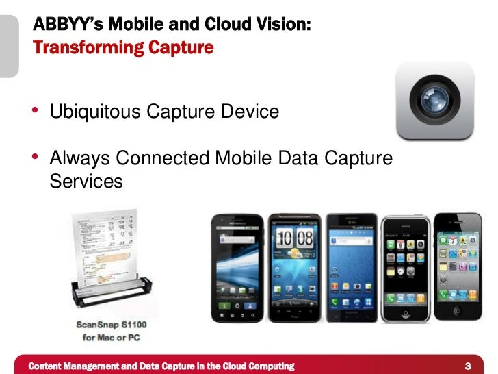 ABBYY's Mobile and Cloud Vision: Transforming Capture• Ubiquitous Capture Device• Always Connected Mobile Data Capture    ...