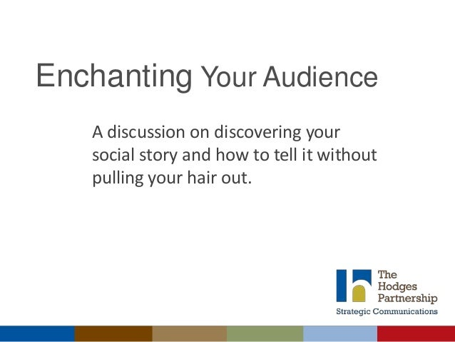 Enchanting Your Audience A discussion on discovering your social story and how to tell it without pulling your hair out.