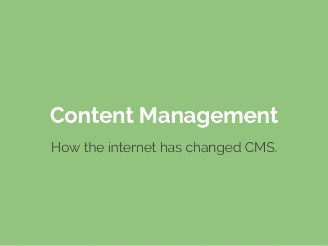 Content Management How the internet has changed CMS.