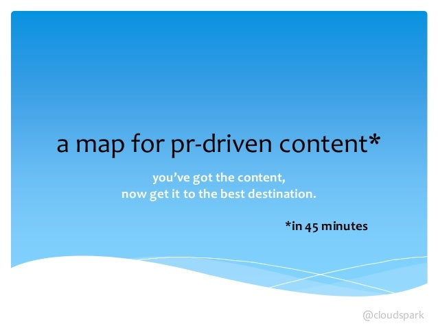 a map for pr-driven content* you've got the content, now get it to the best destination. *in 45 minutes @cloudspark