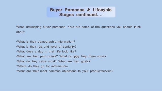 ,When developing buyer personas here are some of the questions you should think :about •What is their demographic informat...