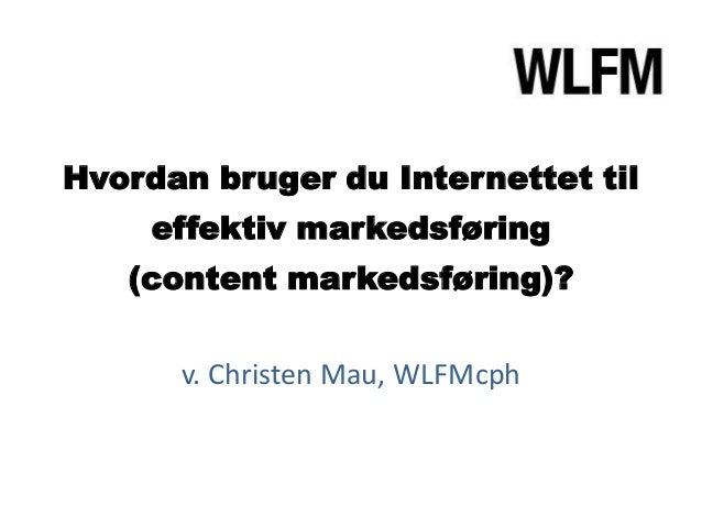 Hvordan bruger du Internettet til     effektiv markedsføring   (content markedsføring)?      v. Christen Mau, WLFMcph