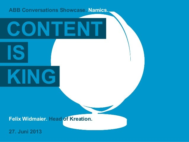 Felix Widmaier. Head of Kreation. 27. Juni 2013 ABB Conversations Showcase. Namics. CONTENT IS KING