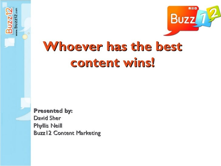 Whoever has the best     content wins!Presented by:David SherPhyllis NeillBuzz12 Content Marketing