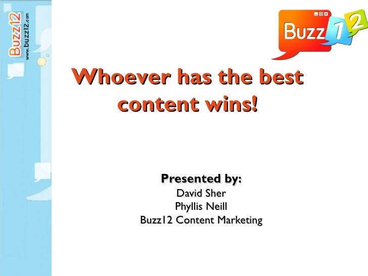 Whoever has the best  content wins!         Presented by:            David Sher            Phyllis Neill     Buzz12 Conten...
