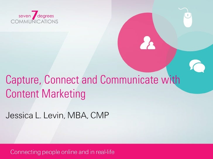 Capture, Connect and Communicate withContent MarketingJessica L. Levin, MBA, CMP