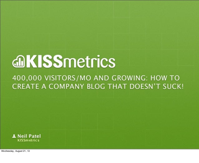 400,000 VISITORS/MO AND GROWING: HOW TO CREATE A COMPANY BLOG THAT DOESN'T SUCK! Neil Patel KISSmetrics Wednesday, August ...