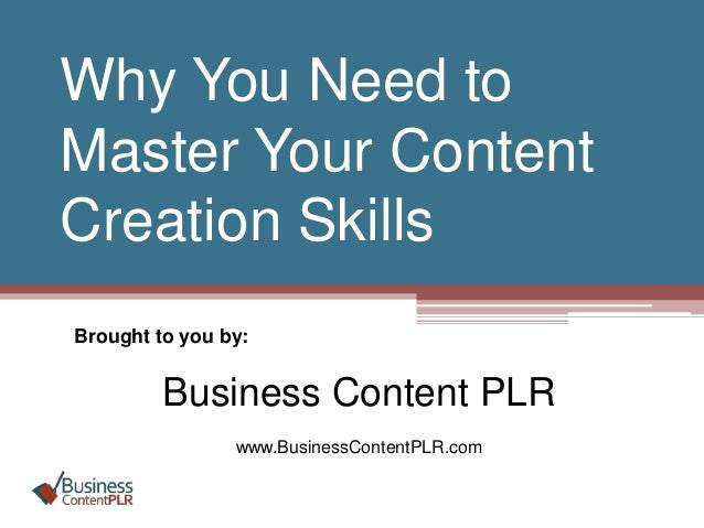 Why You Need to Master Your Content Creation Skills Brought to you by: Business Content PLR www.BusinessContentPLR.com