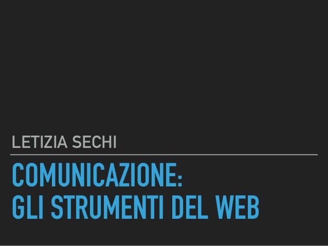 COMUNICAZIONE: GLI STRUMENTI DEL WEB LETIZIA SECHI