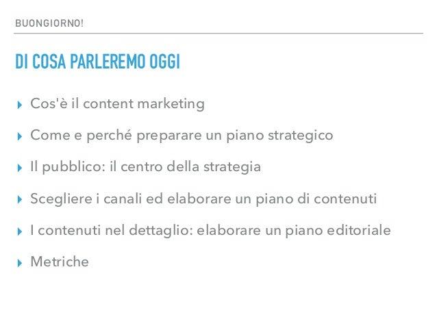 BUONGIORNO! DI COSA PARLEREMO OGGI ▸ Cos'è il content marketing ▸ Come e perché preparare un piano strategico ▸ Il pubblic...