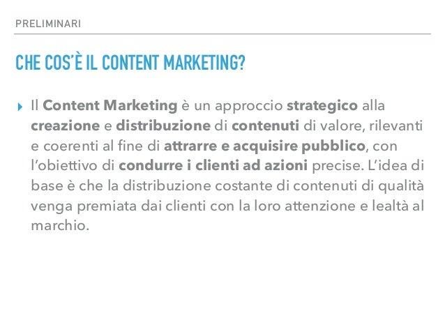 PRELIMINARI CHE COS'È IL CONTENT MARKETING? ▸ Il Content Marketing è un approccio strategico alla creazione e distribuzion...