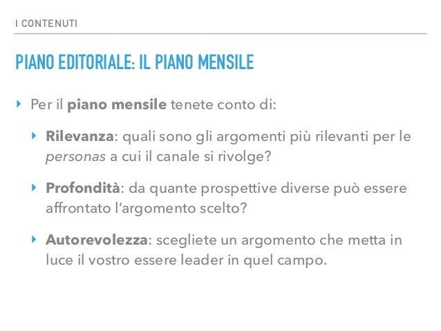 I CONTENUTI PIANO EDITORIALE: IL PIANO MENSILE ‣ Per il piano mensile tenete conto di: ‣ Rilevanza: quali sono gli argomen...