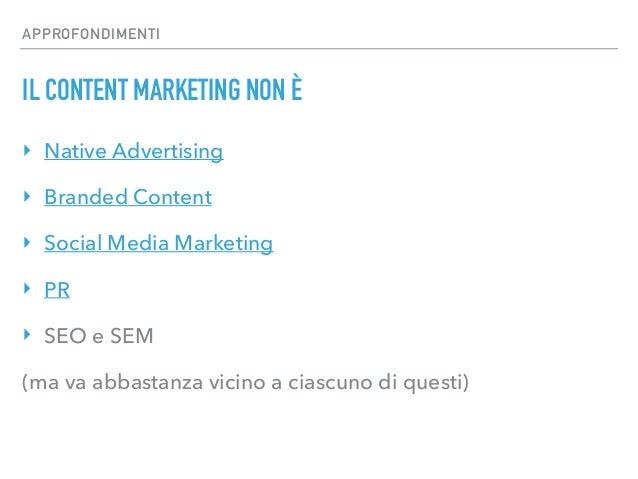 APPROFONDIMENTI IL CONTENT MARKETING NON È ‣ Native Advertising ‣ Branded Content ‣ Social Media Marketing ‣ PR ‣ SEO e SE...