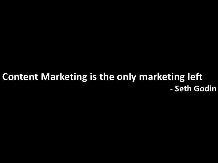 Content Marketing is the only marketing left                                    - Seth Godin