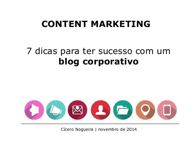 CONTENT MARKETING 7 dicas para ter sucesso com um blog corporativo Cícero Nogueira | novembro de 2014