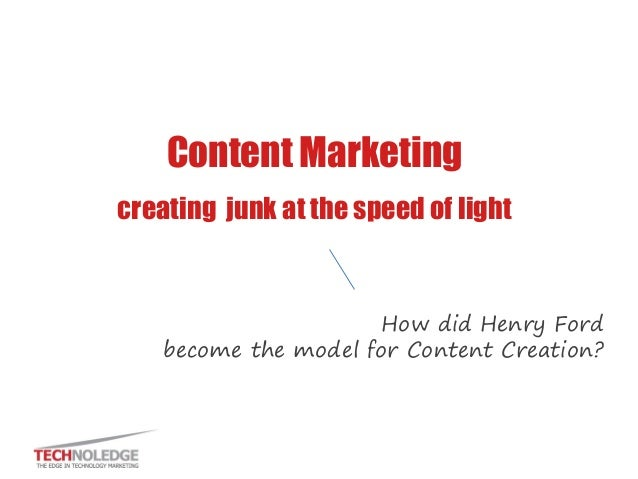 Content Marketing creating junk at the speed of light How did Henry Ford become the model for Content Creation?