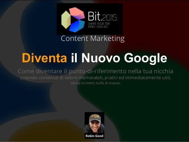Diventa il Nuovo Google Come diventare il punto-di-riferimento nella tua nicchia creando contenuti di valore memorabili, p...