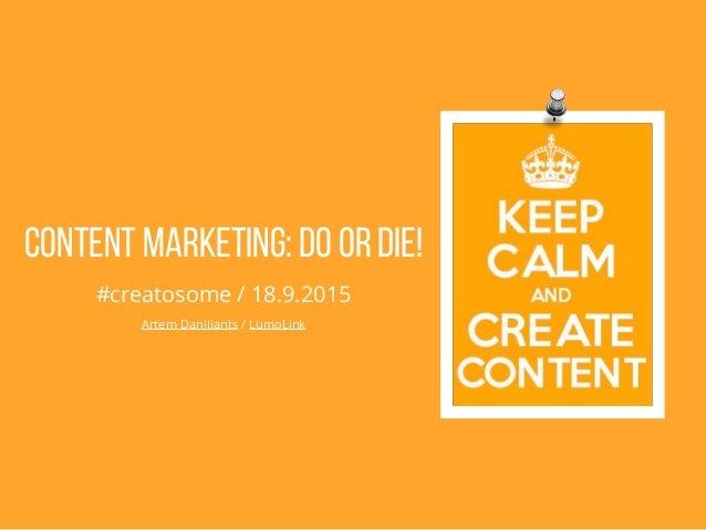 Content Marketing: DO or DIE! #creatosome / 18.9.2015 Artem Daniliants / LumoLink