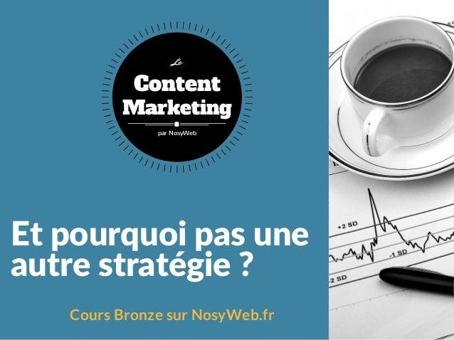 Etpourquoipasune autrestratégie? Cours Bronze sur NosyWeb.fr Content Marketing Le par NosyWeb