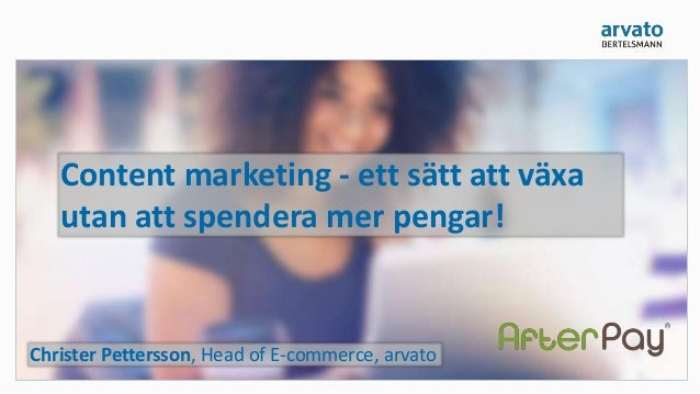 Content marketing - ett sätt att växa utan att spendera mer pengar! Christer Pettersson, Head of E-commerce, arvato