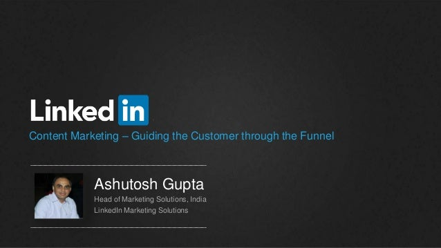 Content Marketing – Guiding the Customer through the Funnel Ashutosh Gupta Head of Marketing Solutions, India LinkedIn Mar...