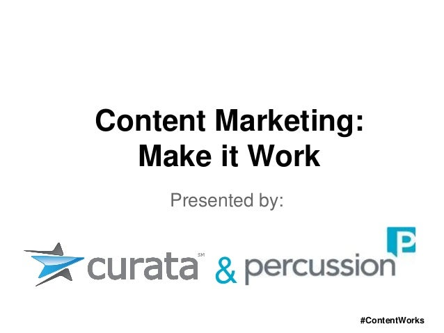Content Marketing:  Make it Work     Presented by:         &                     #ContentWorks