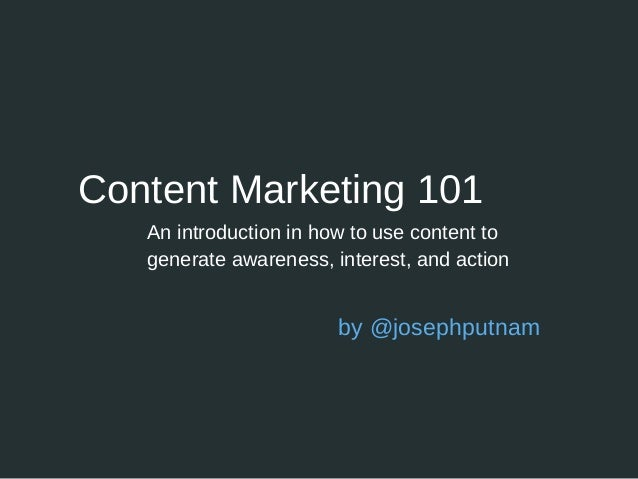 Content Marketing 101 An introduction in how to use content to generate awareness, interest, and action by @josephputnam
