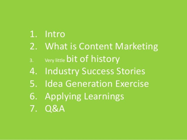 1. Intro 2. What is Content Marketing 3. Very little bit of history 4. Industry Success Stories 5. Idea Generation Exercis...