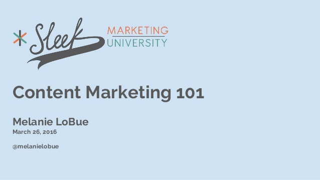 Content Marketing 101 Melanie LoBue March 26, 2016 @melanielobue