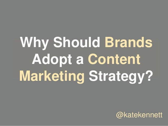 Why Should Brands Adopt a Content Marketing Strategy? @katekennett