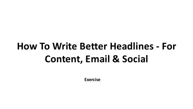 How To Write Better Headlines - For Content, Email & Social Exercise