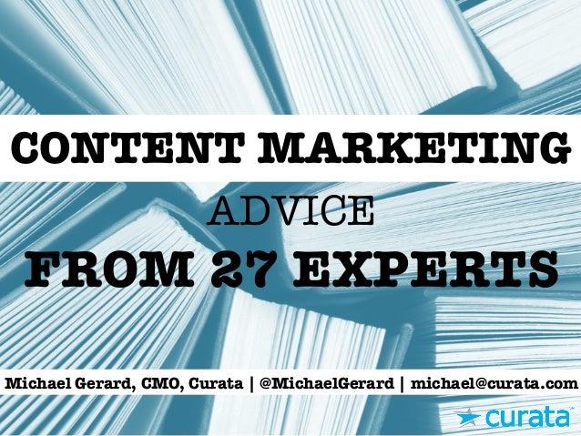 ADVICE FROM 27 EXPERTS CONTENT MARKETING Michael Gerard, CMO, Curata | @MichaelGerard | michael@curata.com