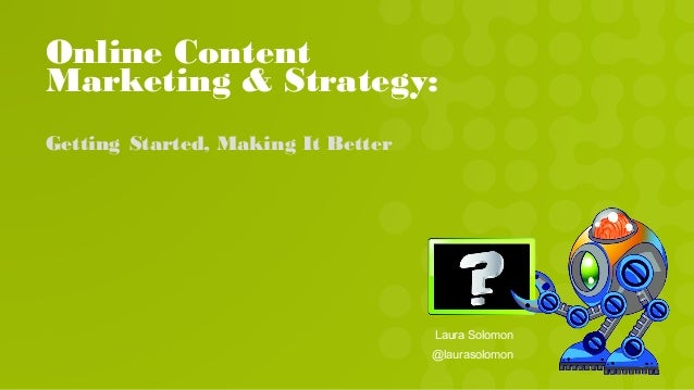 Online Content Marketing & Strategy: Getting Started, Making It Better Laura Solomon @laurasolomon