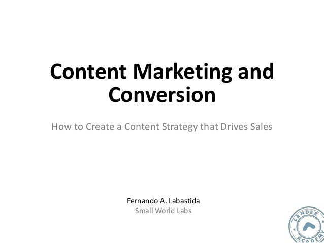 Content Marketing andConversionHow to Create a Content Strategy that Drives SalesFernando A. LabastidaSmall World Labs
