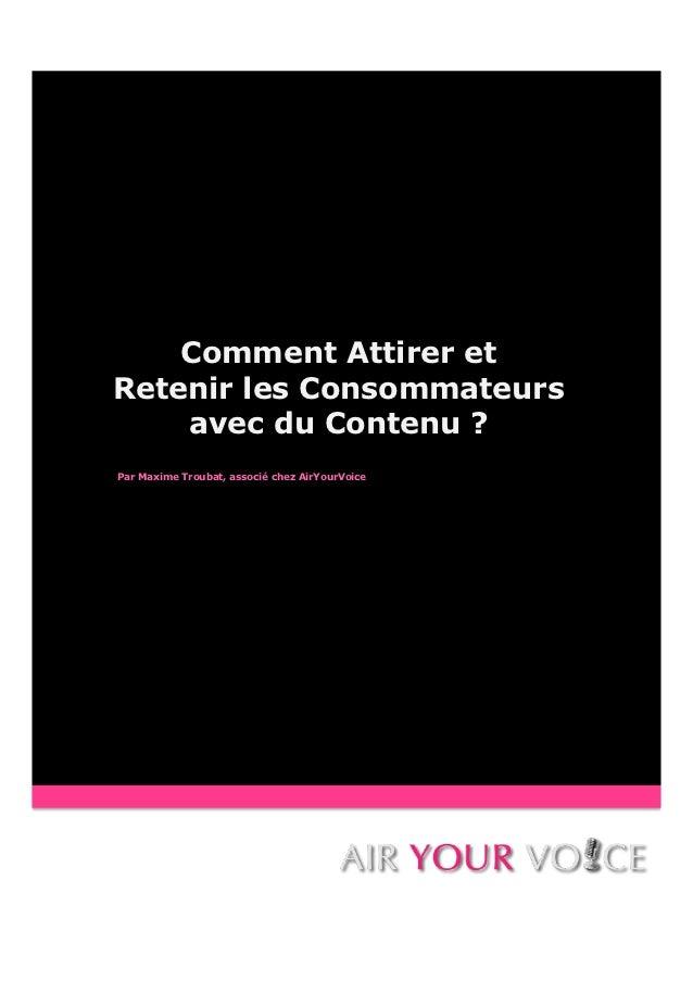 Comment Attirer etRetenir les Consommateurs    avec du Contenu ?Par Maxime Troubat, associé chez AirYourVoice