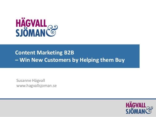 Content Marketing B2B – Win New Customers by Helping them Buy Susanne Hägvall www.hagvallsjoman.se