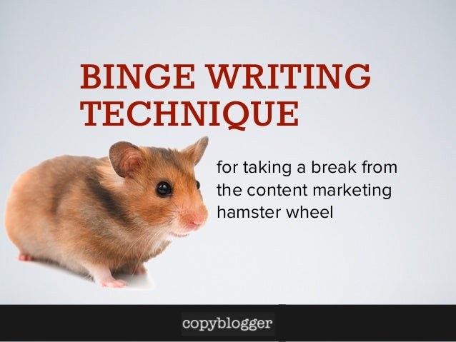 BINGE WRITING TECHNIQUE for taking a break from the content marketing hamster wheel