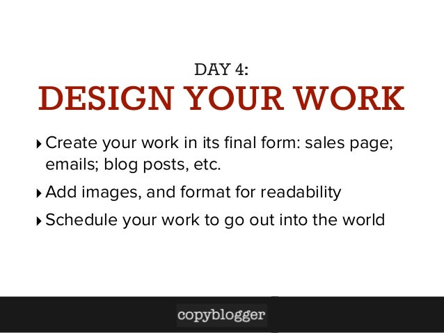 DAY 4:  DESIGN YOUR WORK ‣ Create your work in its final form: sales page; emails; blog posts, etc. ‣ Add images, and forma...