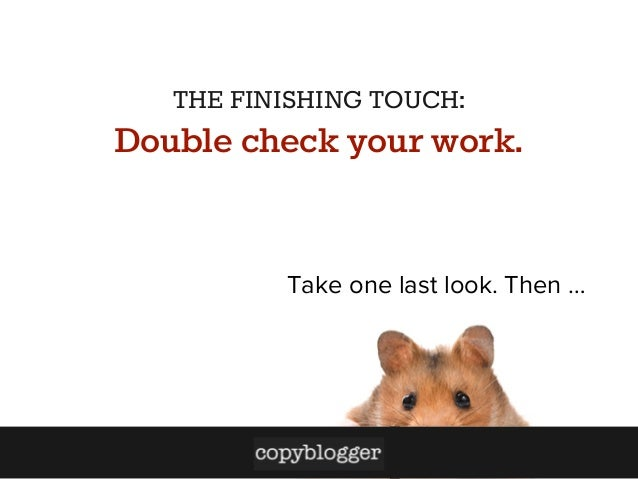 THE FINISHING TOUCH:  Double check your work.  Take one last look. Then …