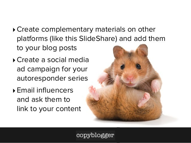 ‣ Create complementary materials on other platforms (like this SlideShare) and add them to your blog posts ‣ Create a soci...