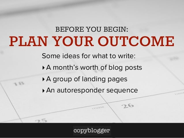 BEFORE YOU BEGIN:  PLAN YOUR OUTCOME Some ideas for what to write: ‣ A month's worth of blog posts ‣ A group of landing pa...