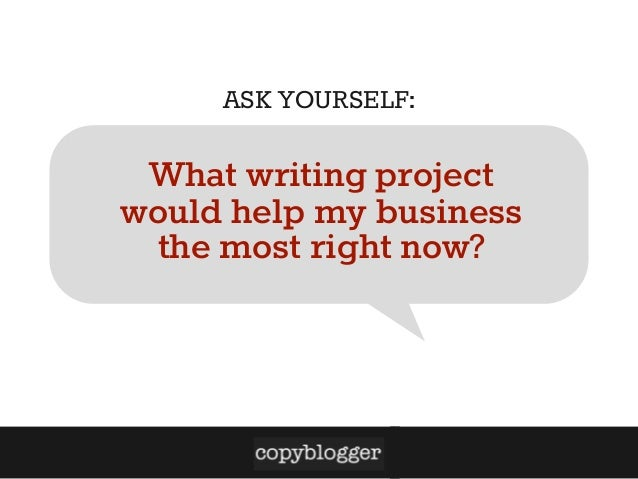 ASK YOURSELF:  What writing project would help my business the most right now?