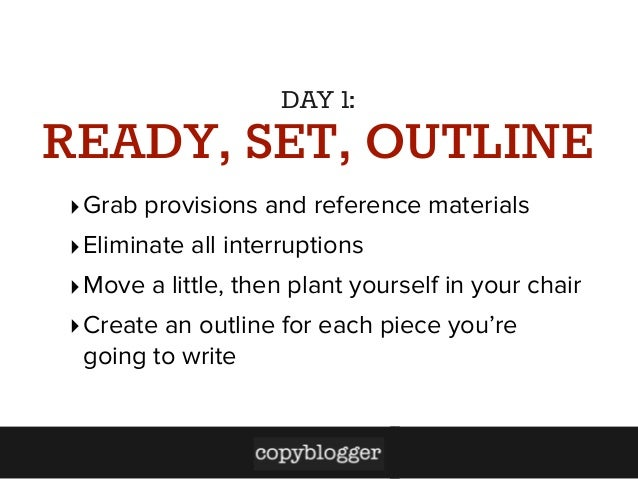 DAY 1:  READY, SET, OUTLINE ‣ Grab provisions and reference materials ‣ Eliminate all interruptions ‣ Move a little, then ...