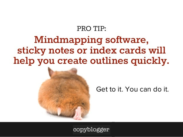PRO TIP:  Mindmapping software, sticky notes or index cards will help you create outlines quickly. Get to it. You can do i...