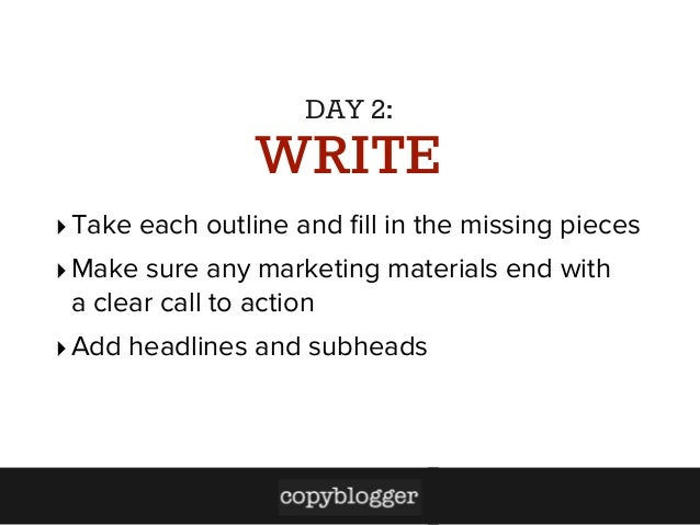 DAY 2:  WRITE ‣ Take each outline and fill in the missing pieces ‣ Make sure any marketing materials end with a clear call ...