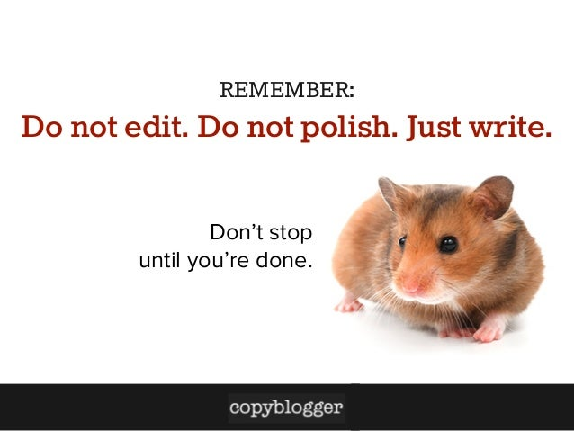 REMEMBER:  Do not edit. Do not polish. Just write. Don't stop until you're done.