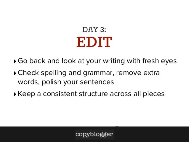 DAY 3:  EDIT ‣ Go back and look at your writing with fresh eyes ‣ Check spelling and grammar, remove extra words, polish y...